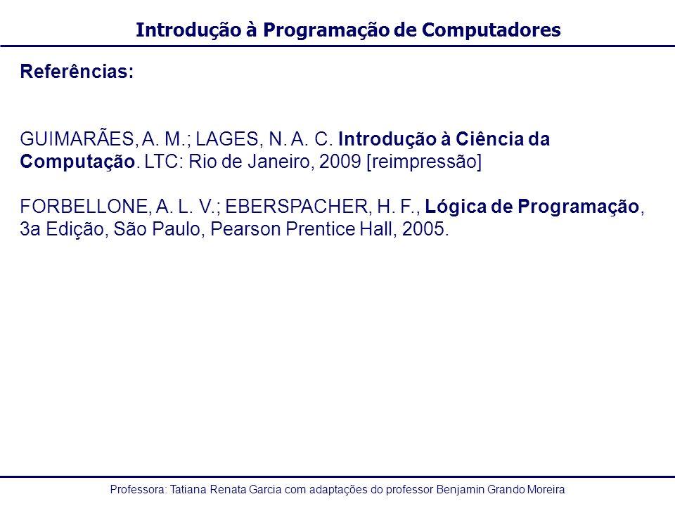Referências: GUIMARÃES, A. M.; LAGES, N. A. C. Introdução à Ciência da Computação. LTC: Rio de Janeiro, 2009 [reimpressão]